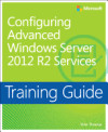 Configuring Advanced Windows Server 2012 R2 Services: Training Guide